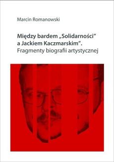 """Między bardem """"Solidarności"""" a Jackiem Kaczmarskim. Fragmenty biografii"""