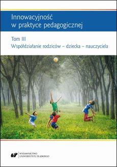 """Innowacyjność w praktyce pedagogicznej. Tom. 3: Współdziałanie rodziców – dziecka – nauczyciela - Beata Oelszlaeger‑Kosturek: O funkcjonowaniu nauczyciela """"na starcie"""" – zarys problemu"""