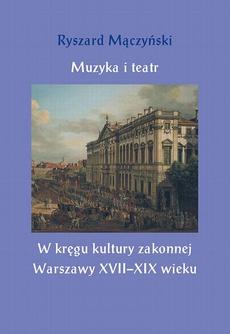 Muzyka i teatr. W kręgu kultury zakonnej Warszawy XVII–XIX wieku