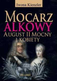 Mocarz alkowy. Miłości i romanse Augusta II Mocnego
