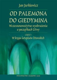 Od Palemona do Giedymina. Wczesnonowożytne wyobrażenia o początkach Litwy. Część l: W kręgu latopisów litewskich