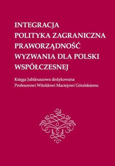 Integracja, polityka zagraniczna, praworządność, wyzwania dla Polski współczesnej: Księga Jubileuszowa dedykowana Profesorowi Witoldowi Maciejowi Góralskiemu