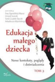 Edukacja małego dziecka, t.3. Nowe konteksty, poglądy i doświadczenia