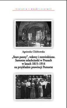 """""""Stare panny"""", wdowy i rozwiedzione. Samotne szlachcianki w Prusach w latach 1815-1914 na przykładzie prowincji Pomorze"""
