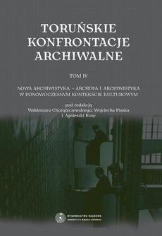 Toruńskie konfrontacje archiwalne, t. 4: Nowa archiwistyka - archiwa i archiwistyka w ponowoczesnym kontekście kulturowym