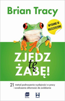 Zjedz tę żabę! 21 metod podnoszenia wydajności w pracy i zwalczania skłonności do zwlekania