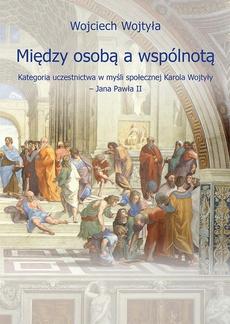 Między osobą a wspólnotą. Kategoria uczestnictwa w myśli społecznej Karola Wojtyły – Jana Pawła II