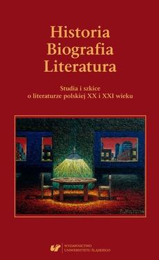 Historia. Biografia. Literatura. Studia i szkice o literaturze polskiej XX i XXI wieku.