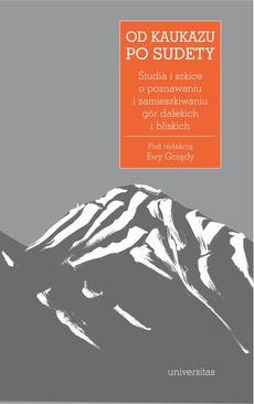 Od Kaukazu po Sudety. Studia i szkice o poznawaniu i zamieszkiwaniu gór dalekich i bliskich