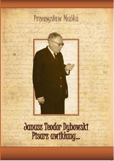 Janusz Teodor Dybowski. Pisarz uwikłany… - Dybowski. Pisarz uwikłany... Pisarz zapomniany...