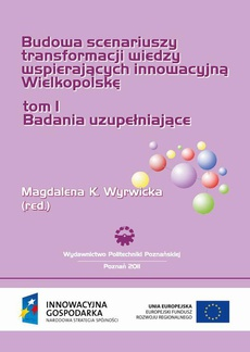 Budowa scenariuszy transformacji wiedzy wspierających innowacyjną Wielkopolskę. Badania uzupełniające. TOM 1