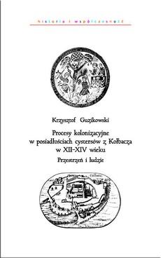 Procesy kolonizacyjne w posiadłościach cystersów z Kołbacza w XII-XIV wieku. Przestrzeń i ludzie