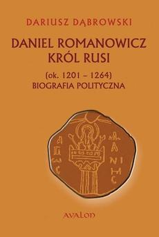 Daniel Romanowicz król Rusi (ok. 1201-1264) Biografia polityczna
