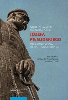 Wokół Pierwszego Marszałka Polski Józefa Piłsudskiego, męża stanu, wodza i bohatera narodowego