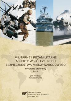 Militarne i pozamilitarne aspekty współczesnego bezpieczeństwa międzynarodowego. Wybrane problemy. T. 1