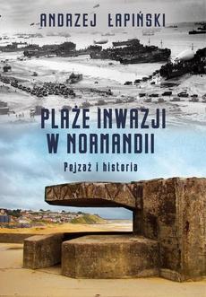 Plaże inwazji w Normandii. Pejzaż i historia