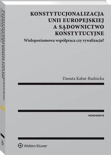 Konstytucjonalizacja Unii Europejskiej a sądownictwo konstytucyjne. Wielopoziomowa współpraca czy rywalizacja?