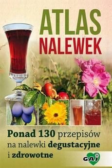 Atlas nalewek. Ponad 130 przepisów na nalewki degustacyjne i zdrowotne
