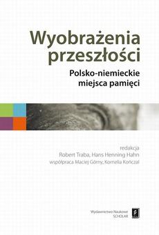 Wyobrażenia przeszłości. Polsko-niemieckie miejsca pamięci