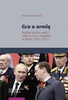 Gra o armię. Analiza sporów wokół reformy armii rosyjskiej w latach 2007–2012