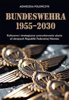 Bundeswehra 1955–2030. Kulturowe i strategiczne uwarunkowania użycia sił zbrojnych Republiki Federalnej Niemiec