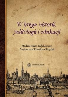 W kręgu historii, politologii i edukacji. Studia i szkice dedykowane Profesorowi Witoldowi Wojdyle