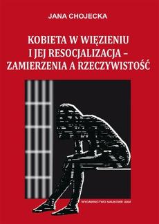 Kobieta w więzieniu i jej resocjalizacja - zamierzenia a rzeczywistość