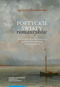 Poetyckie światy romantyków. O młodzieńczej korespondencji Zygmunta Krasińskiego i Henryka Reeve'a