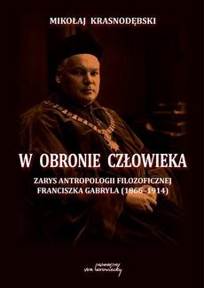 W obronie człowieka. Zarys antropologii filozoficznej Franciszka Gabryla (1866 - 1914)
