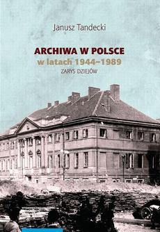 Archiwa w Polsce w latach 1944-1989. Zarys dziejów