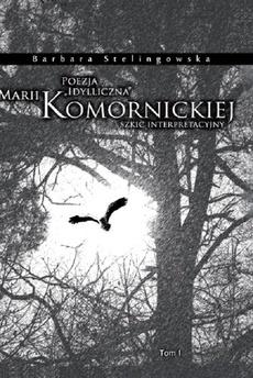 """Poezja """"idylliczna"""" Marii Komornickiej. Szkic interpretacyjny. T. I"""
