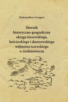 Słownik historyczno-geograficzny okręgu kiszewskiego, kościerskiego i skarszewskiego wójtostwa tczewskiego w średniowieczu