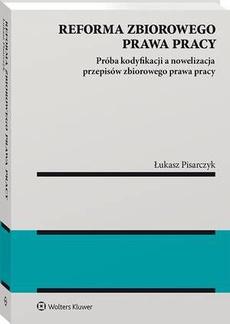 Reforma zbiorowego prawa pracy. Próba kodyfikacji a nowelizacja przepisów zbiorowego prawa pracy