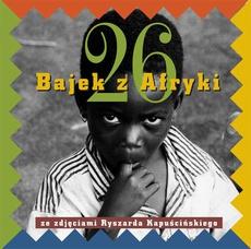Dwadzieścia sześć bajek z Afryki ze zdjęciami Ryszarda Kapuścińskiego