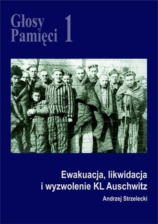 Głosy Pamięci 1. Ewakuacja, likwidacja i wyzwolenie KL Auschwitz