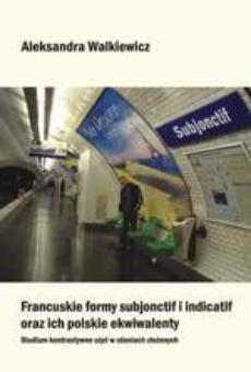 Francuskie formy subjonctif i indicatif oraz ich polskie ekwiwalenty. Studium kontrastywne użyć w zdaniach złożonych