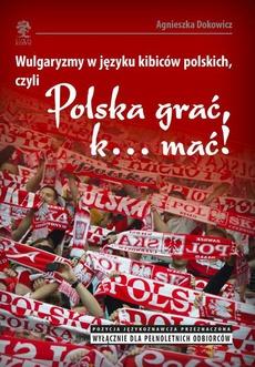 """Wulgaryzmy w języku kibiców polskich, czyli """"Polska grać, k… mać!"""""""