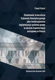 Działalność orzecznicza Trybunału Konstytucyjnego jako instytucjonalna legitymizacja systemu prawa w okresie transformacji ustrojowej w Polsce