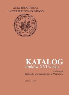 Katalog druków XVI wieku w zbiorach Biblioteki Uniwersyteckiej w Warszawie. Tom 5: L-O
