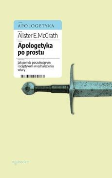 Apologetyka po prostu. Jak pomóc poszukującym i sceptykom w odnalezieniu wiary