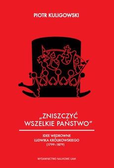 """""""Zniszczyć wszelkie państwo"""". Idee polityczne Ludwika Królikowskiego (1799-1879)"""