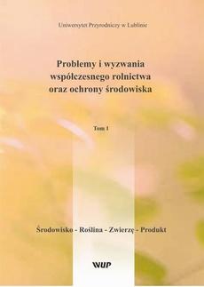 Problemy i wyzwania współczesnego rolnictwa oraz ochrony środowiska, t. 1 Środowisko – Roślina – Zwierzę – Produkt