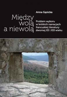 Między wolą a niewolą. Problem wyboru w krótkich narracjach francuskiej literatury dwornej XII i XIII wieku