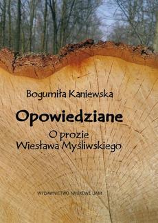 Opowiedziane. O prozie Wiesława Myśliwskiego