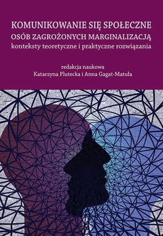 Komunikowanie się społeczne osób zagrożonych marginalizacją – konteksty teoretyczne i praktyczne rozwiązania
