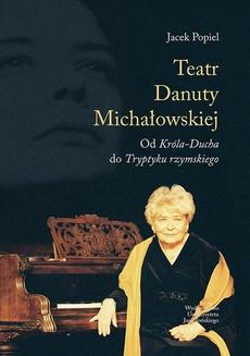 Teatry Danuty Michałowskiej. Od Króla-Ducha do Tryptyku rzymskiego
