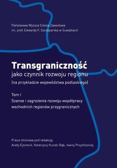 Transgraniczność jako czynnik rozwoju regionu (na przykładzie województwa podlaskiego). T.1. Szanse i zagrożenia rozwoju współpracy wschodnich regionów przygranicznych