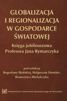 Globalizacja i regionalizacja w gospodarce światowej. Księga jubileuszowa Profesora Jana Rymarczyka
