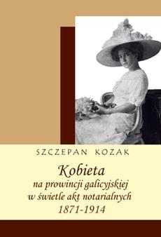 Kobieta na prowincji galicyjskiej w świetle akt notarialnych (1871-1914). Studium historyczno-źródłoznawcze