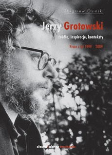 Jerzy Grotowski t. 2 Źródła inspiracje konteksty. Prace z lat 1999-2009